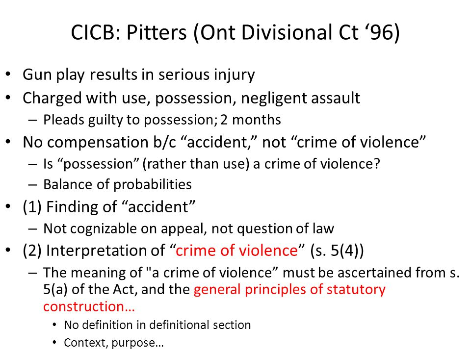 CICB: Pitters (Ont Divisional Ct '96) Gun play results in serious injury Charged with use, possession, negligent assault – Pleads guilty to possession; 2 months No compensation b/c accident, not crime of violence – Is possession (rather than use) a crime of violence.