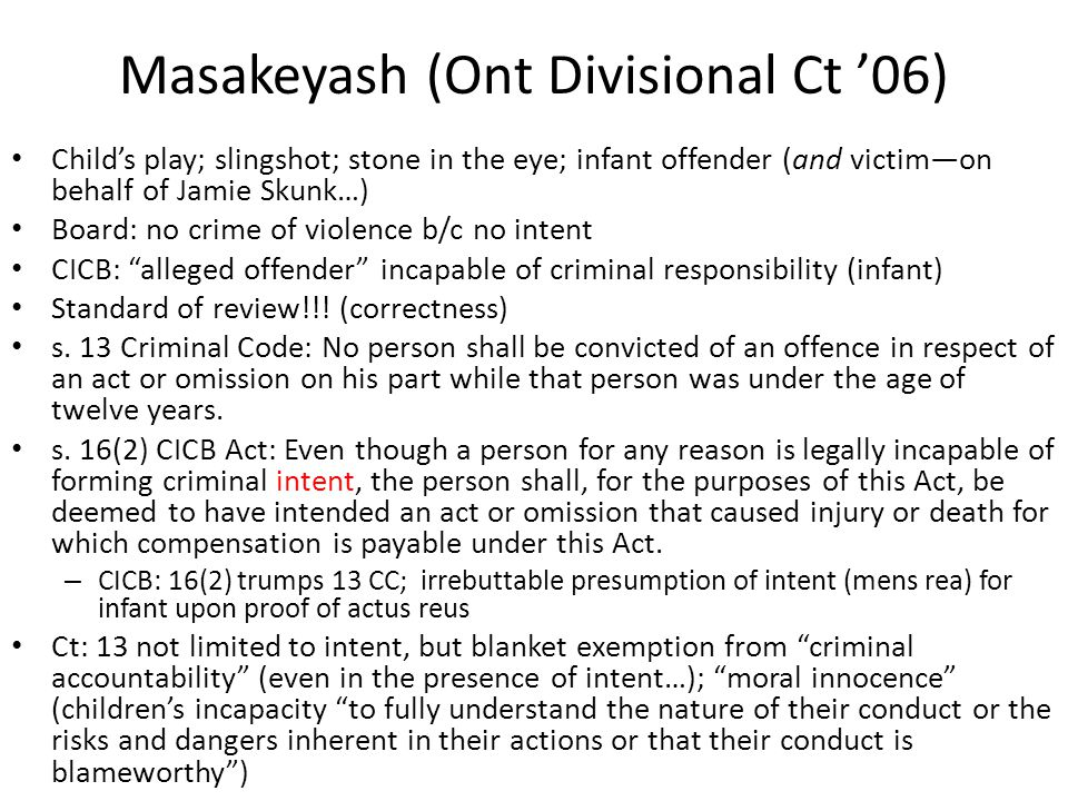 Masakeyash (Ont Divisional Ct '06) Child's play; slingshot; stone in the eye; infant offender (and victim—on behalf of Jamie Skunk…) Board: no crime of violence b/c no intent CICB: alleged offender incapable of criminal responsibility (infant) Standard of review!!.