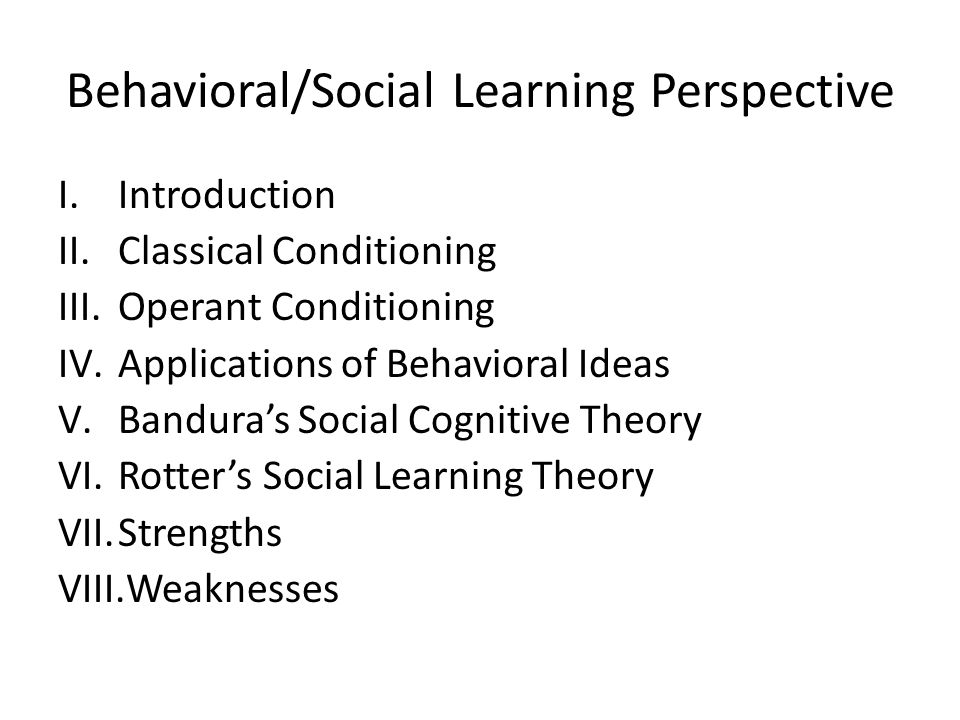 Behavioral/Social Learning Perspective I.Introduction II.Classical Conditioning III.Operant Conditioning IV.Applications of Behavioral Ideas V.Bandura's Social Cognitive Theory VI.Rotter's Social Learning Theory VII.Strengths VIII.Weaknesses