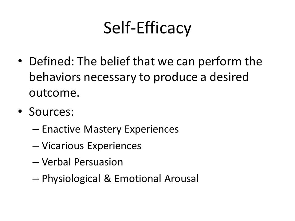 Self-Efficacy Defined: The belief that we can perform the behaviors necessary to produce a desired outcome. Sources: – Enactive Mastery Experiences –