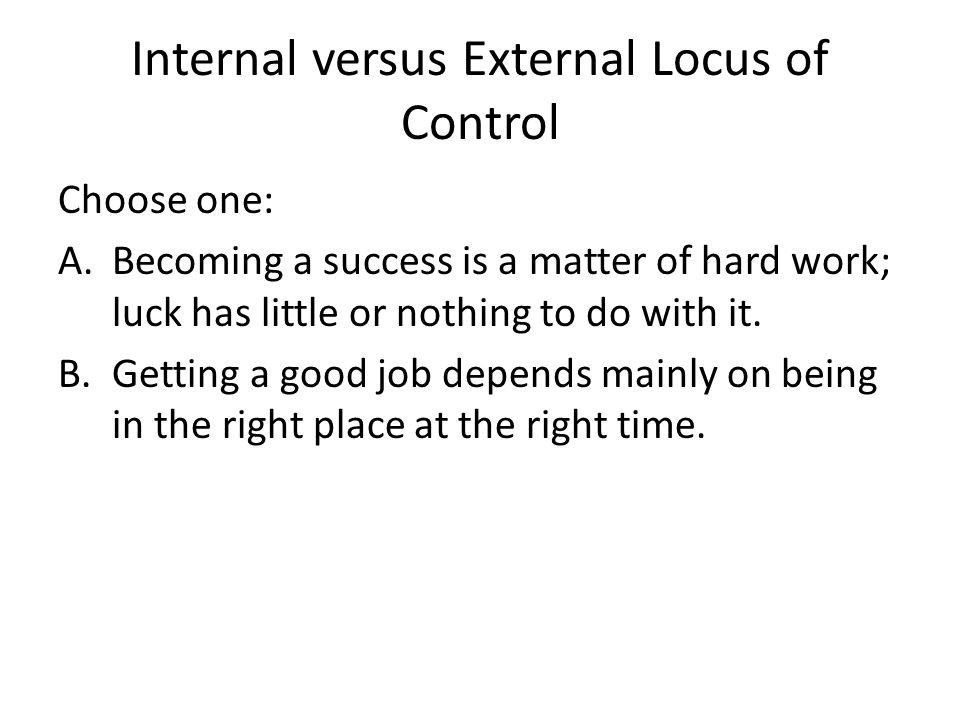 Internal versus External Locus of Control Choose one: A.Becoming a success is a matter of hard work; luck has little or nothing to do with it. B.Getti