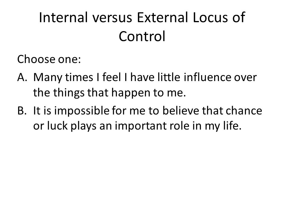Internal versus External Locus of Control Choose one: A.Many times I feel I have little influence over the things that happen to me. B.It is impossibl