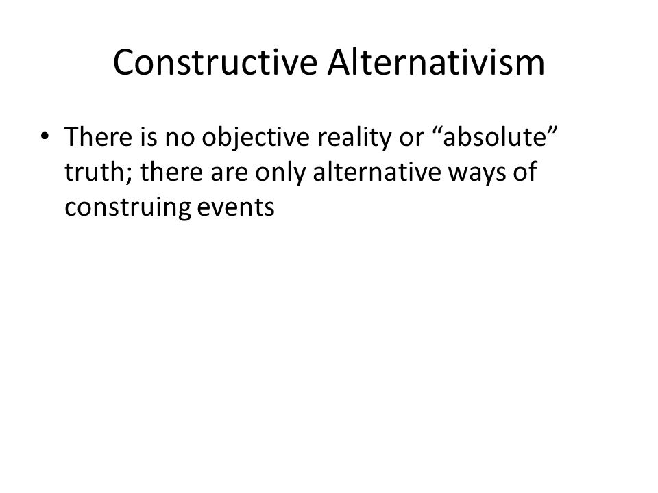 """Constructive Alternativism There is no objective reality or """"absolute"""" truth; there are only alternative ways of construing events"""