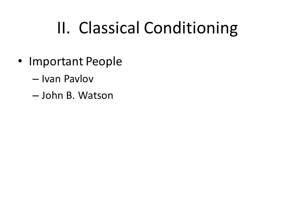 II. Classical Conditioning Important People – Ivan Pavlov – John B. Watson