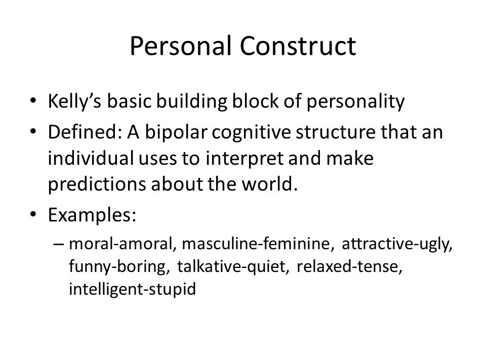 Personal Construct Kelly's basic building block of personality Defined: A bipolar cognitive structure that an individual uses to interpret and make pr