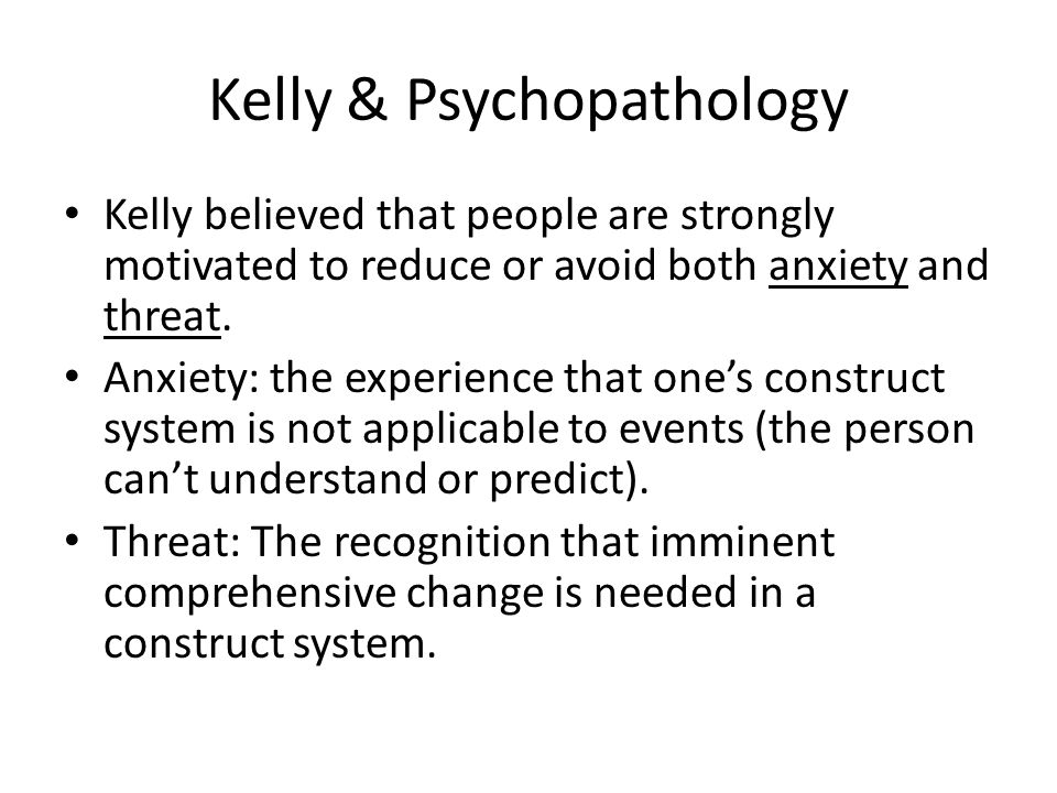 Kelly & Psychopathology Kelly believed that people are strongly motivated to reduce or avoid both anxiety and threat.