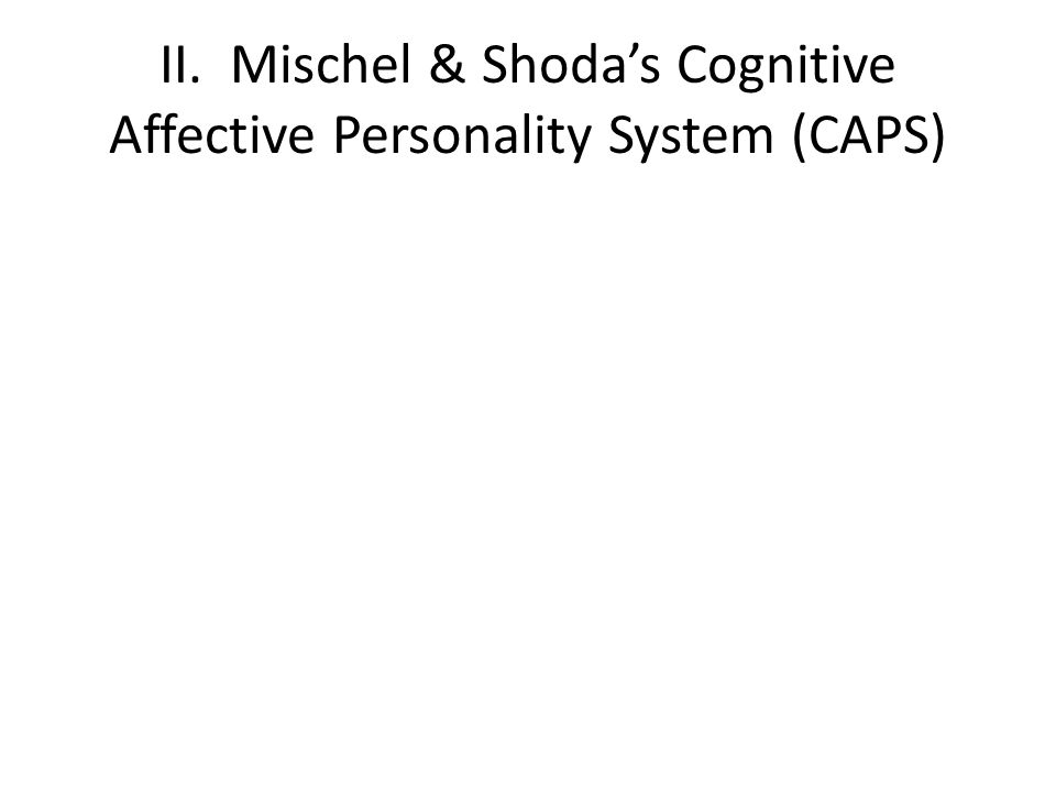 II. Mischel & Shoda's Cognitive Affective Personality System (CAPS)