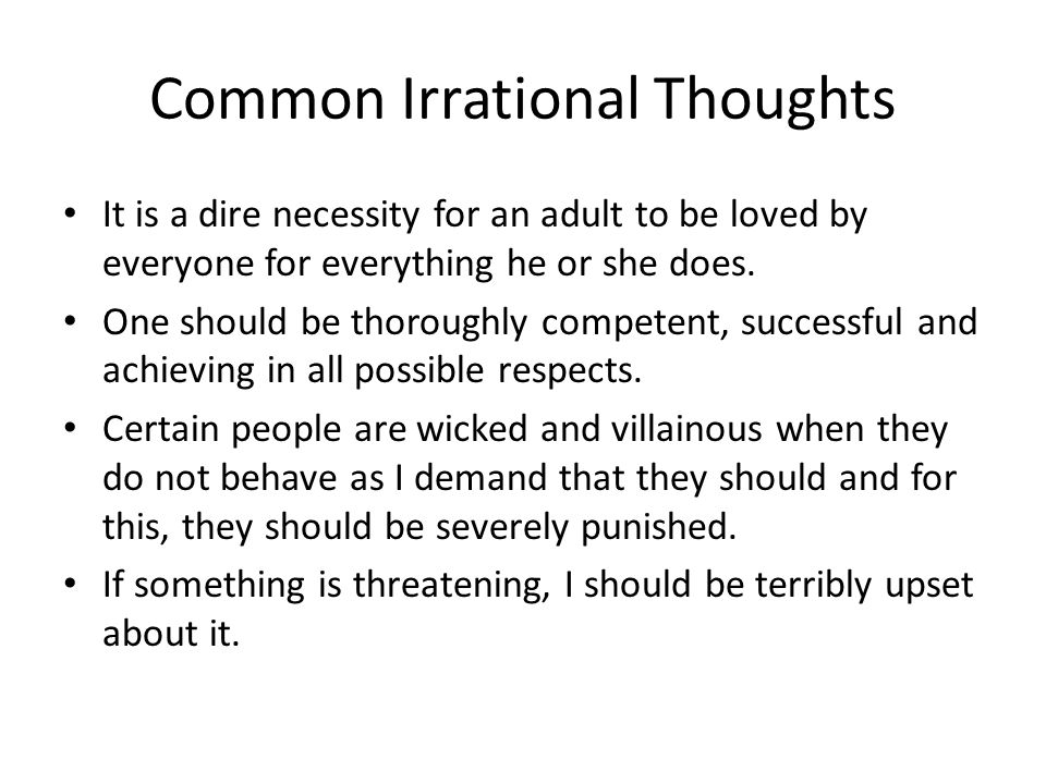 Common Irrational Thoughts It is a dire necessity for an adult to be loved by everyone for everything he or she does.