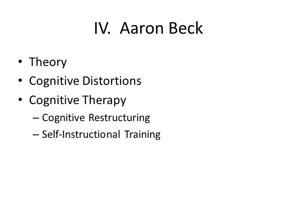 IV. Aaron Beck Theory Cognitive Distortions Cognitive Therapy – Cognitive Restructuring – Self-Instructional Training