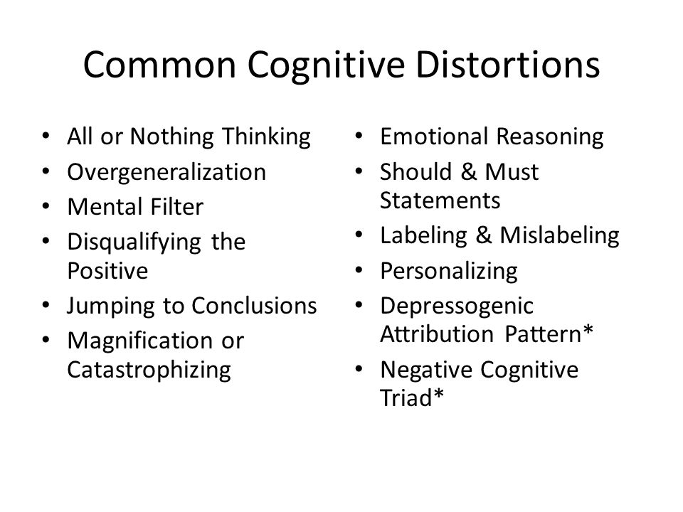 Common Cognitive Distortions All or Nothing Thinking Overgeneralization Mental Filter Disqualifying the Positive Jumping to Conclusions Magnification or Catastrophizing Emotional Reasoning Should & Must Statements Labeling & Mislabeling Personalizing Depressogenic Attribution Pattern* Negative Cognitive Triad*