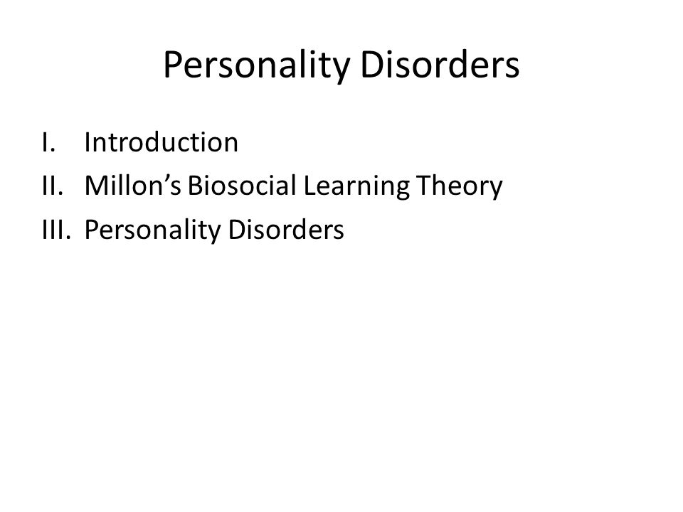 Personality Disorders I.Introduction II.Millon's Biosocial Learning Theory III.Personality Disorders