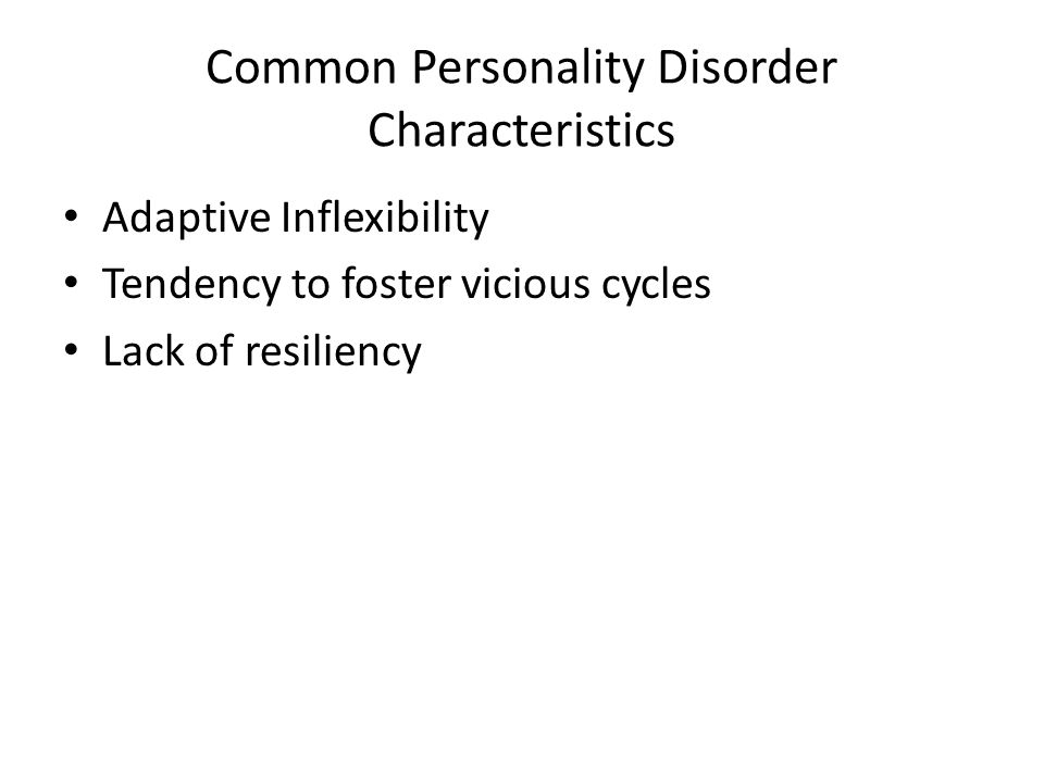 Common Personality Disorder Characteristics Adaptive Inflexibility Tendency to foster vicious cycles Lack of resiliency