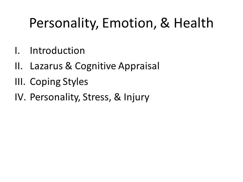 Personality, Emotion, & Health I.Introduction II.Lazarus & Cognitive Appraisal III.Coping Styles IV.Personality, Stress, & Injury