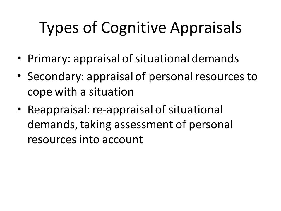 Types of Cognitive Appraisals Primary: appraisal of situational demands Secondary: appraisal of personal resources to cope with a situation Reappraisal: re-appraisal of situational demands, taking assessment of personal resources into account