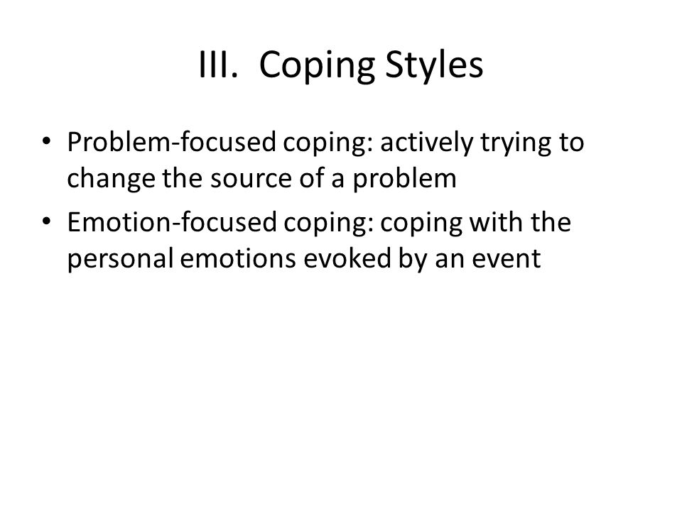 III. Coping Styles Problem-focused coping: actively trying to change the source of a problem Emotion-focused coping: coping with the personal emotions