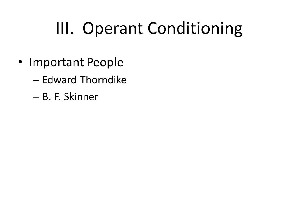 III. Operant Conditioning Important People – Edward Thorndike – B. F. Skinner