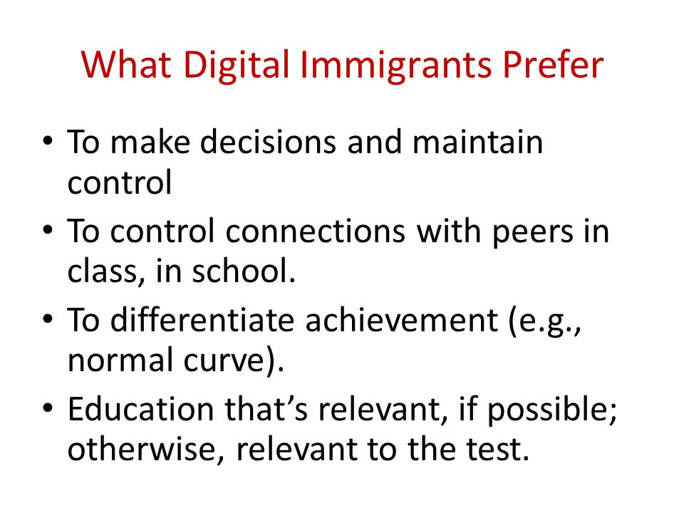 What Digital Immigrants Prefer To make decisions and maintain control To control connections with peers in class, in school. To differentiate achievem