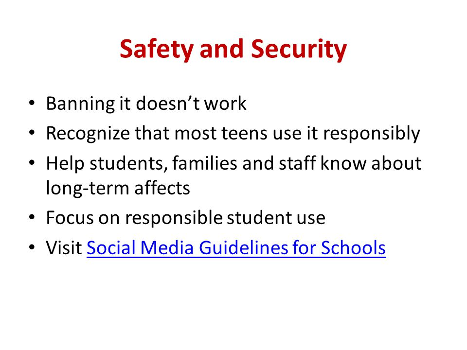 Safety and Security Banning it doesn't work Recognize that most teens use it responsibly Help students, families and staff know about long-term affect