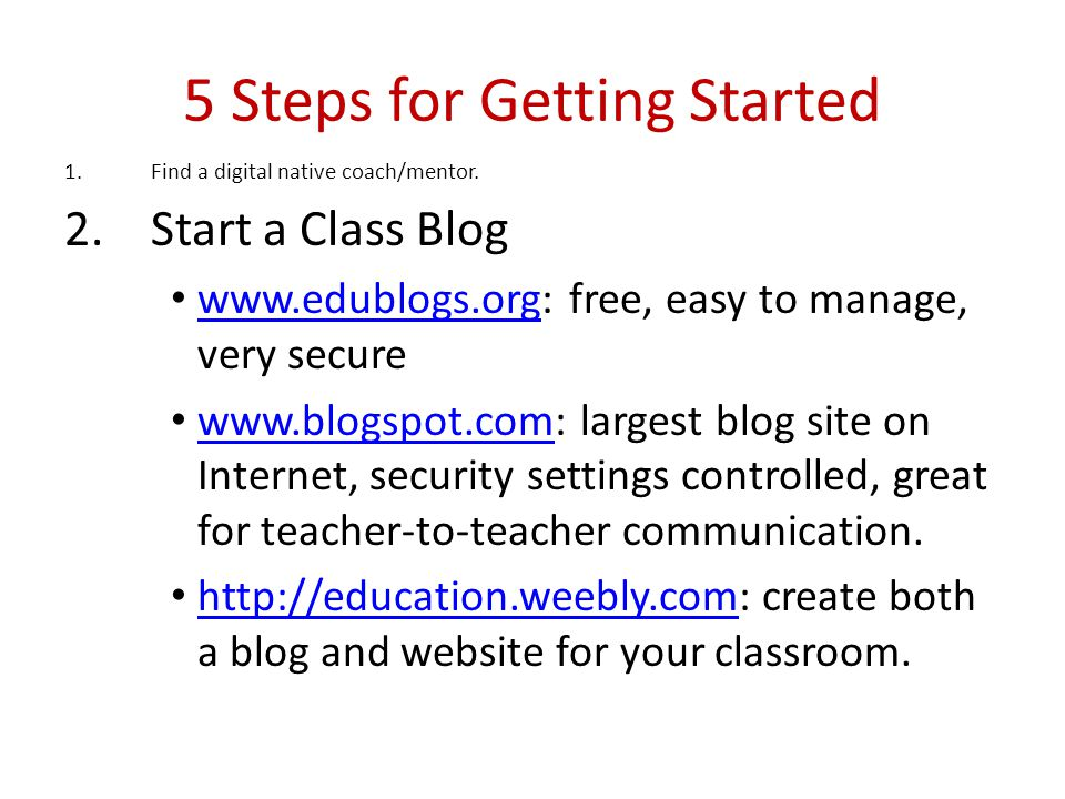 5 Steps for Getting Started 1.Find a digital native coach/mentor. 2.Start a Class Blog www.edublogs.org: free, easy to manage, very secure www.edublog