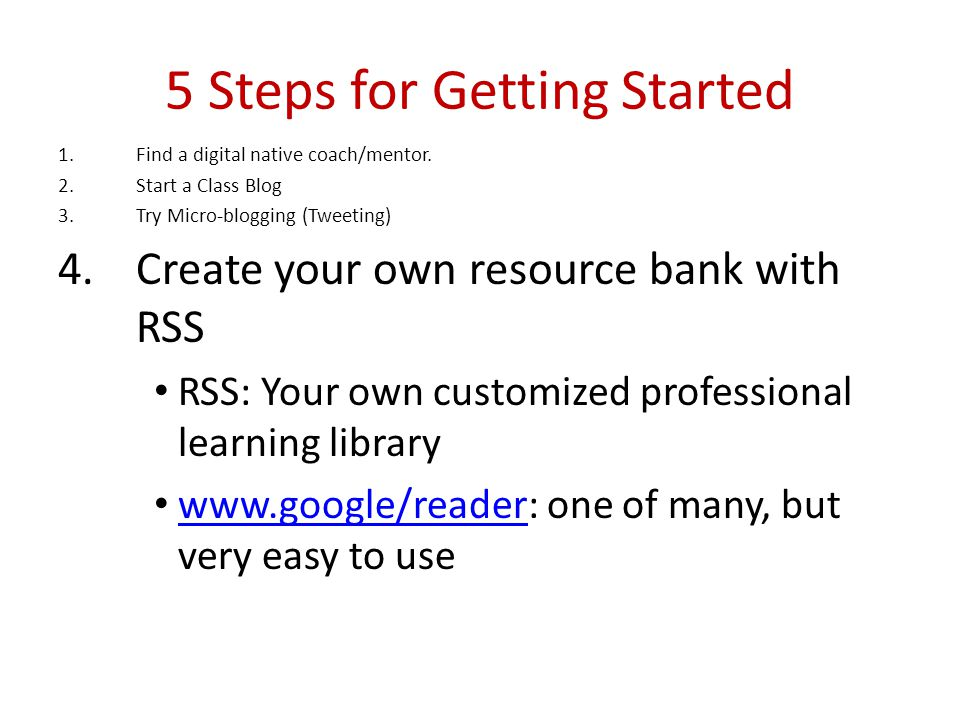 5 Steps for Getting Started 1.Find a digital native coach/mentor. 2.Start a Class Blog 3.Try Micro-blogging (Tweeting) 4.Create your own resource bank