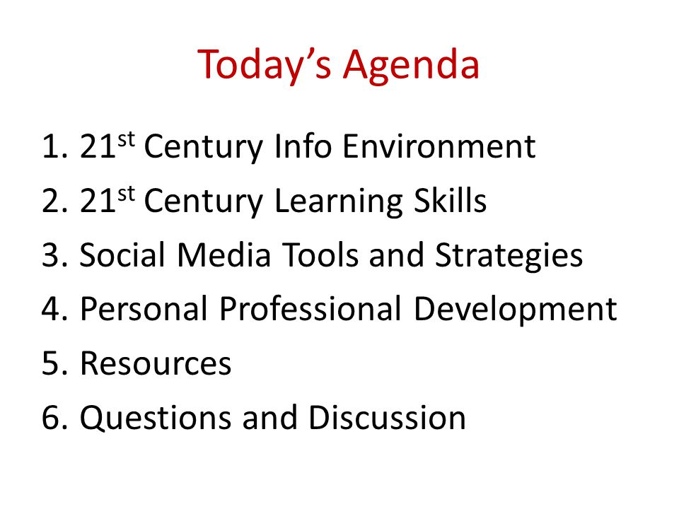 Today's Agenda 1.21 st Century Info Environment 2.21 st Century Learning Skills 3.Social Media Tools and Strategies 4.Personal Professional Developmen