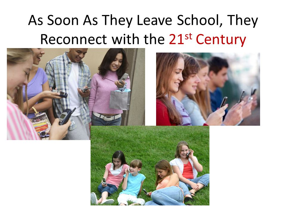 As Soon As They Leave School, They Reconnect with the 21 st Century