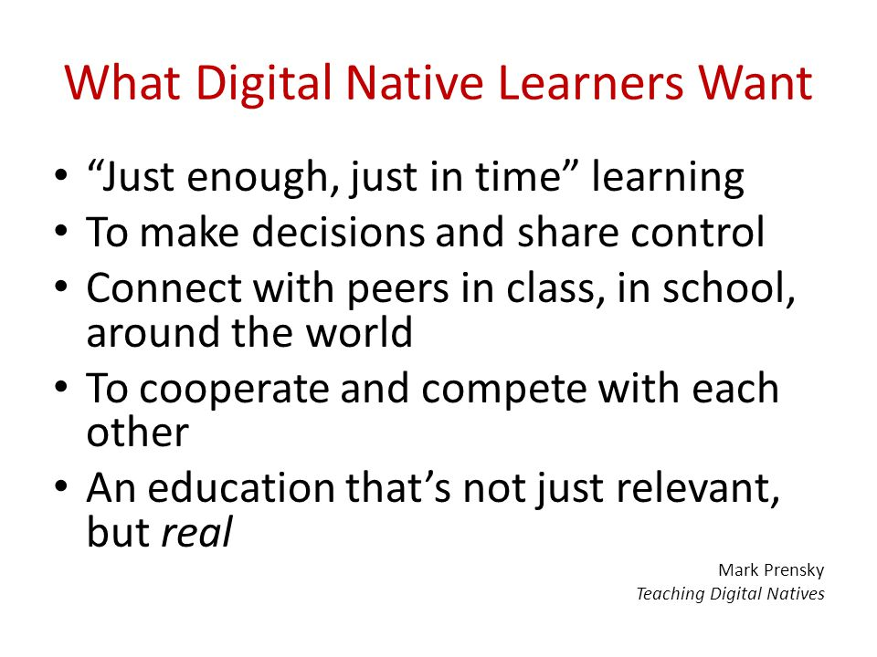 "What Digital Native Learners Want ""Just enough, just in time"" learning To make decisions and share control Connect with peers in class, in school, aro"