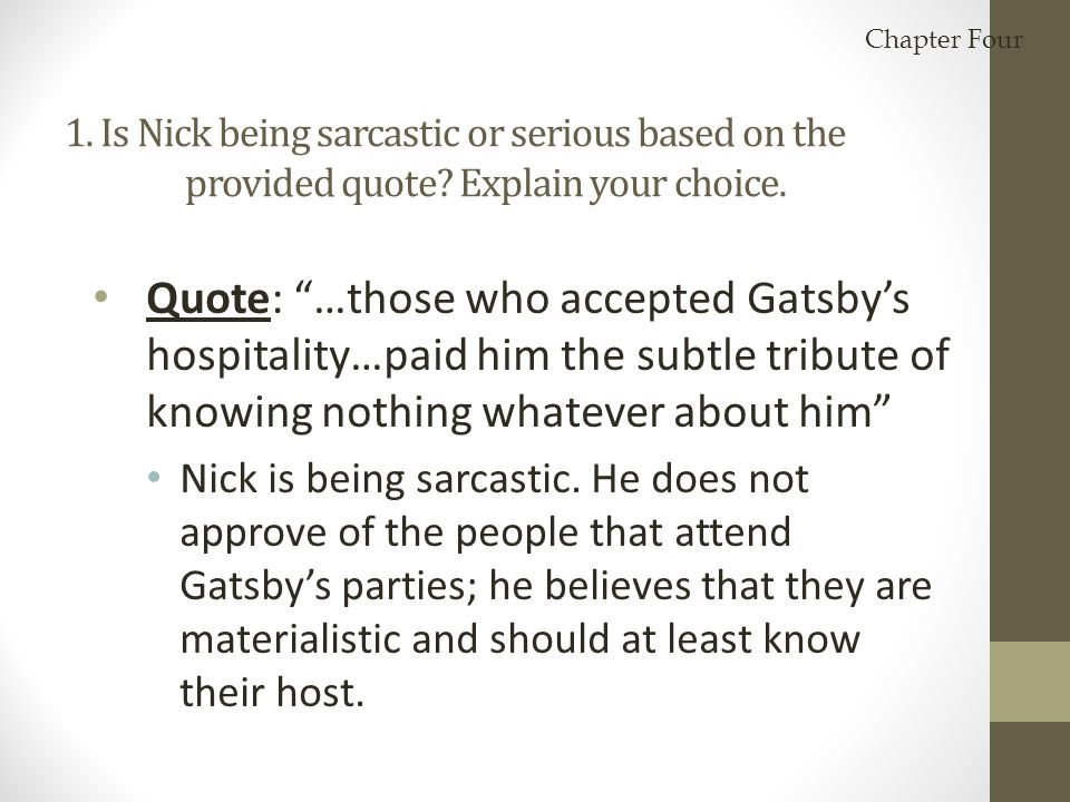 "1. Is Nick being sarcastic or serious based on the provided quote? Explain your choice. Quote: ""…those who accepted Gatsby's hospitality…paid him the"