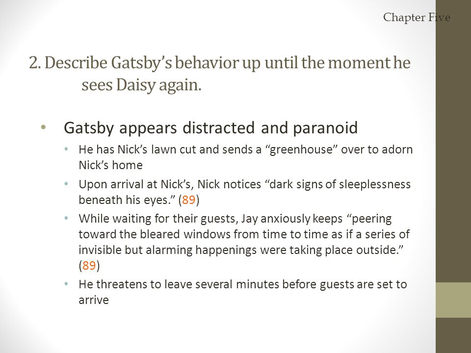"2. Describe Gatsby's behavior up until the moment he sees Daisy again. Gatsby appears distracted and paranoid He has Nick's lawn cut and sends a ""gree"
