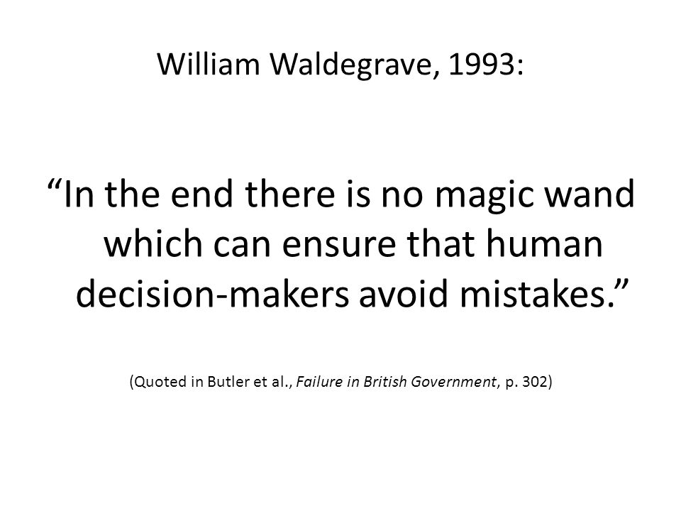 William Waldegrave, 1993: In the end there is no magic wand which can ensure that human decision-makers avoid mistakes. (Quoted in Butler et al., Failure in British Government, p.