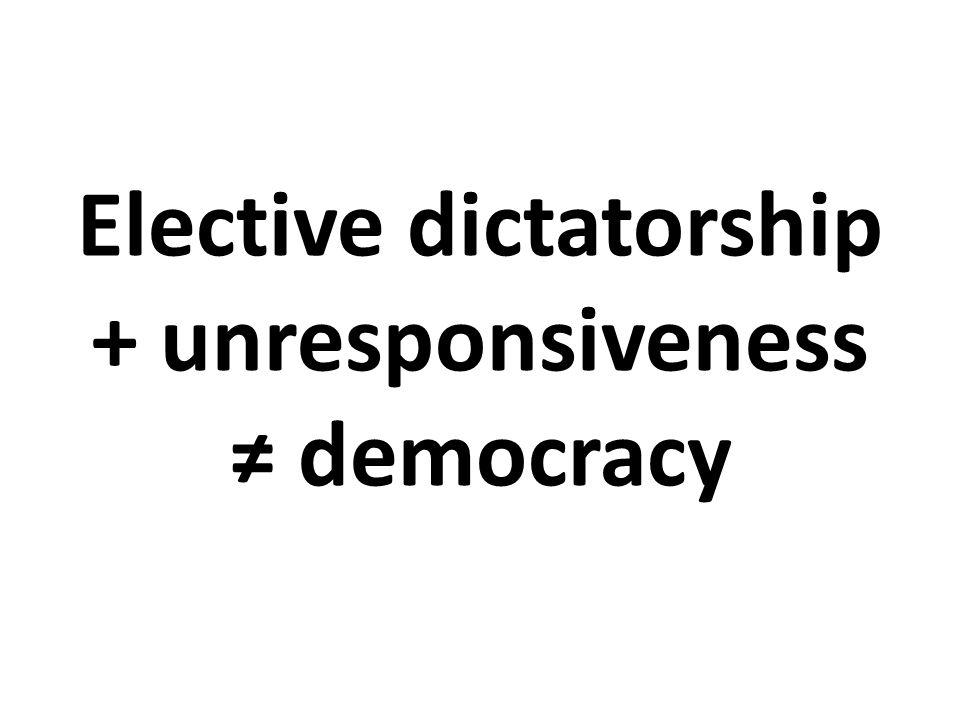Elective dictatorship + unresponsiveness ≠ democracy