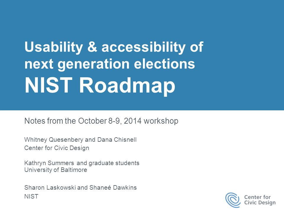 1 | Notes from NIST Usability and Accessibility Roadmap Workshop Usability & accessibility of next generation elections NIST Roadmap Notes from the October 8-9, 2014 workshop Whitney Quesenbery and Dana Chisnell Center for Civic Design Kathryn Summers and graduate students University of Baltimore Sharon Laskowski and Shaneé Dawkins NIST