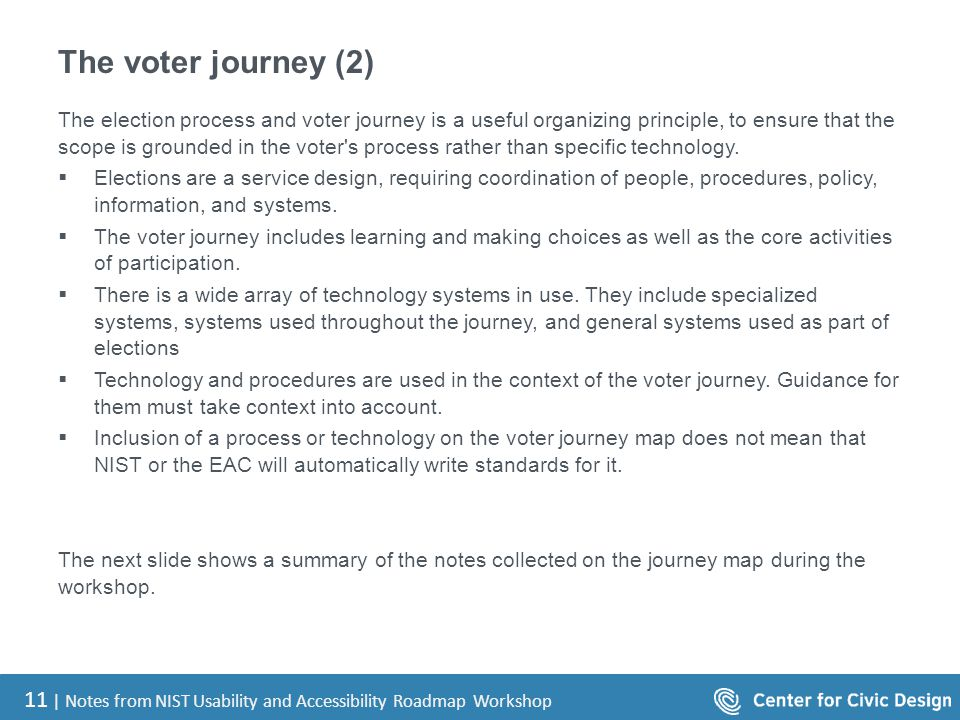 11 | Notes from NIST Usability and Accessibility Roadmap Workshop The voter journey (2) The election process and voter journey is a useful organizing principle, to ensure that the scope is grounded in the voter s process rather than specific technology.