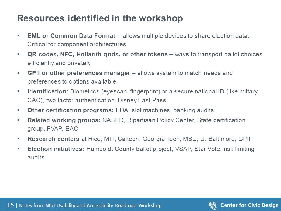 15 | Notes from NIST Usability and Accessibility Roadmap Workshop Resources identified in the workshop  EML or Common Data Format – allows multiple devices to share election data.