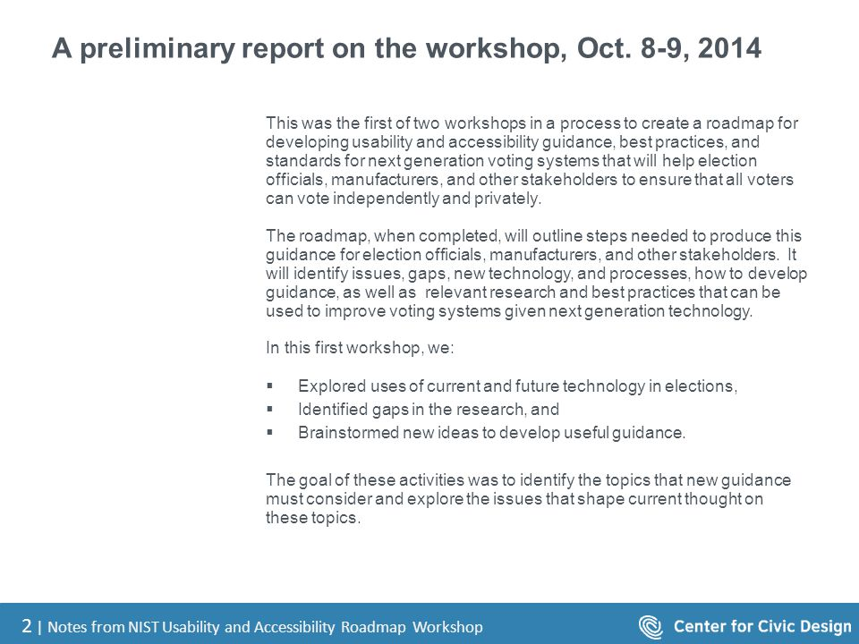 2 | Notes from NIST Usability and Accessibility Roadmap Workshop A preliminary report on the workshop, Oct. 8-9, 2014 This was the first of two worksh