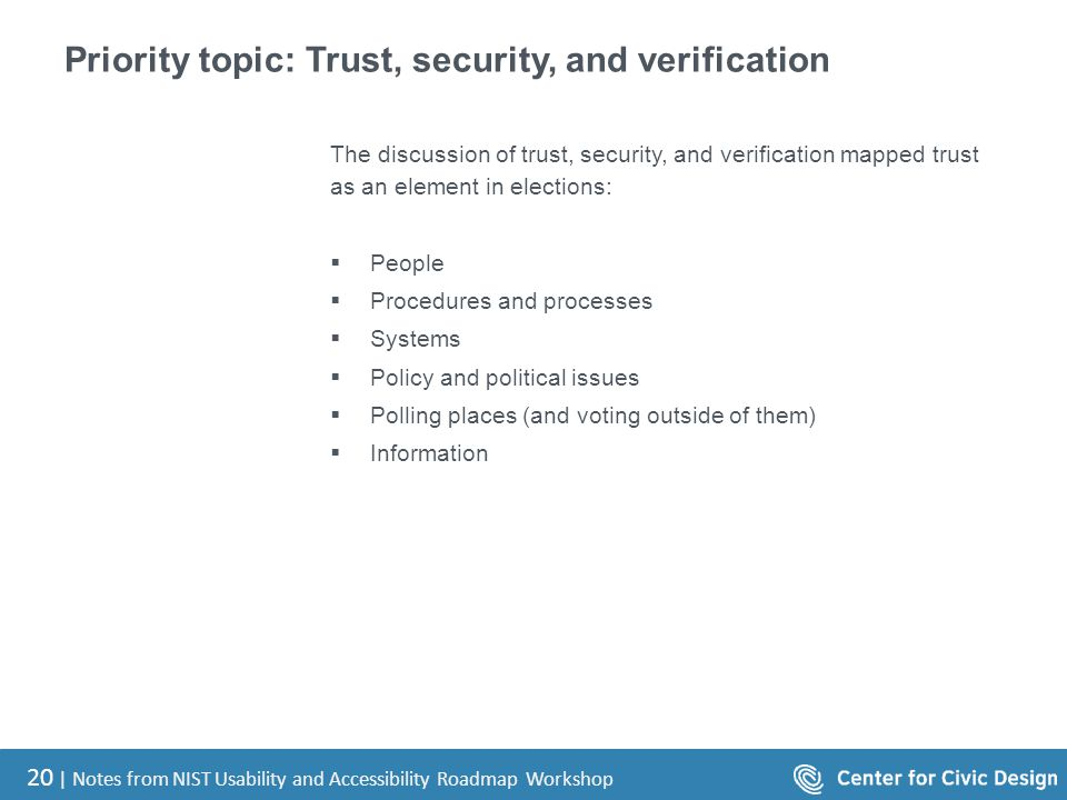 20 | Notes from NIST Usability and Accessibility Roadmap Workshop Priority topic: Trust, security, and verification The discussion of trust, security, and verification mapped trust as an element in elections:  People  Procedures and processes  Systems  Policy and political issues  Polling places (and voting outside of them)  Information