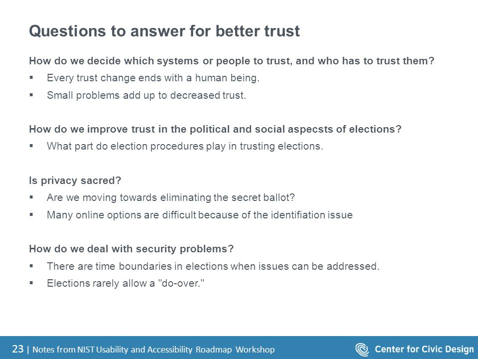 23 | Notes from NIST Usability and Accessibility Roadmap Workshop Questions to answer for better trust How do we decide which systems or people to tru