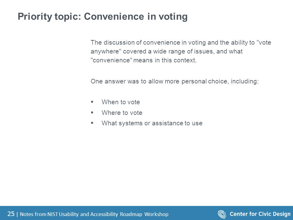 25 | Notes from NIST Usability and Accessibility Roadmap Workshop Priority topic: Convenience in voting The discussion of convenience in voting and the ability to vote anywhere covered a wide range of issues, and what convenience means in this context.