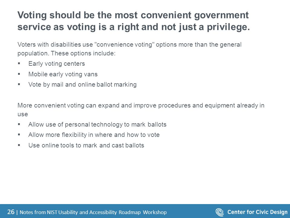 26 | Notes from NIST Usability and Accessibility Roadmap Workshop Voting should be the most convenient government service as voting is a right and not just a privilege.