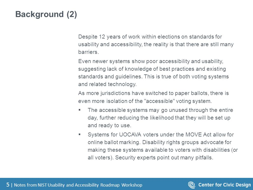 5 | Notes from NIST Usability and Accessibility Roadmap Workshop Background (2) Despite 12 years of work within elections on standards for usability a