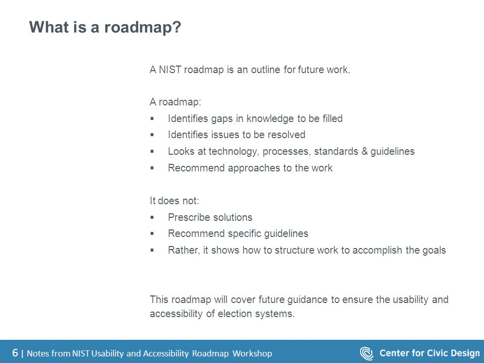 6 | Notes from NIST Usability and Accessibility Roadmap Workshop What is a roadmap? A NIST roadmap is an outline for future work. A roadmap:  Identif