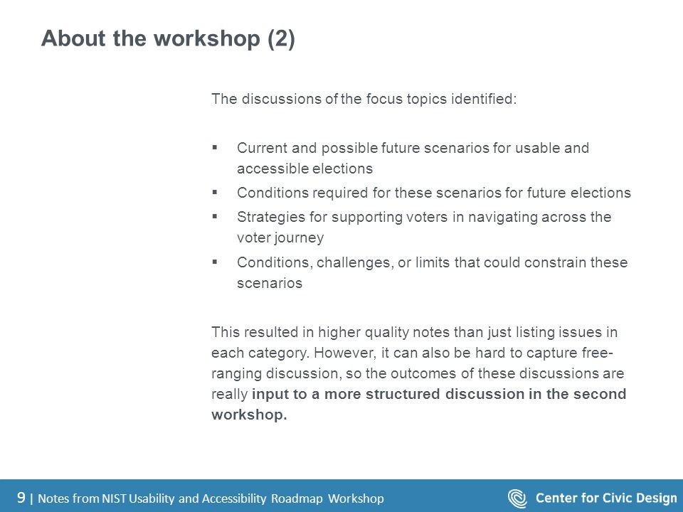 9 | Notes from NIST Usability and Accessibility Roadmap Workshop About the workshop (2) The discussions of the focus topics identified:  Current and possible future scenarios for usable and accessible elections  Conditions required for these scenarios for future elections  Strategies for supporting voters in navigating across the voter journey  Conditions, challenges, or limits that could constrain these scenarios This resulted in higher quality notes than just listing issues in each category.