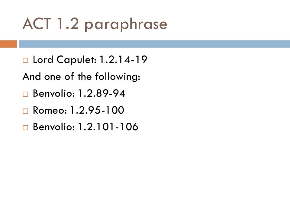 ACT 1.2 paraphrase  Lord Capulet: 1.2.14-19 And one of the following:  Benvolio: 1.2.89-94  Romeo: 1.2.95-100  Benvolio: 1.2.101-106