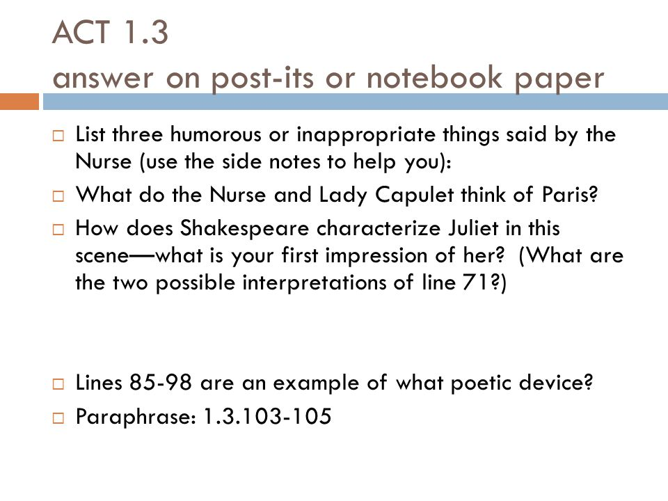 ACT 1.3 answer on post-its or notebook paper  List three humorous or inappropriate things said by the Nurse (use the side notes to help you):  What do the Nurse and Lady Capulet think of Paris.