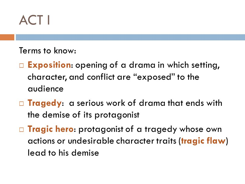 ACT I Terms to know:  Exposition: opening of a drama in which setting, character, and conflict are exposed to the audience  Tragedy: a serious work of drama that ends with the demise of its protagonist  Tragic hero: protagonist of a tragedy whose own actions or undesirable character traits (tragic flaw) lead to his demise