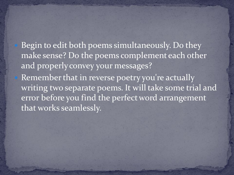 Begin to edit both poems simultaneously. Do they make sense? Do the poems complement each other and properly convey your messages? Remember that in re