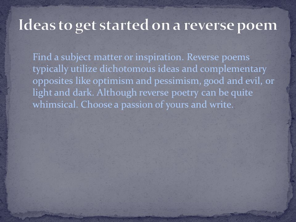 Find a subject matter or inspiration. Reverse poems typically utilize dichotomous ideas and complementary opposites like optimism and pessimism, good