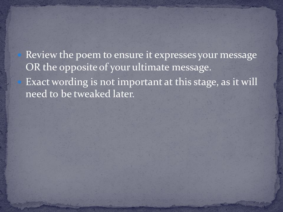 Review the poem to ensure it expresses your message OR the opposite of your ultimate message. Exact wording is not important at this stage, as it will