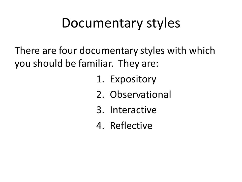 Documentary styles There are four documentary styles with which you should be familiar. They are: 1.Expository 2.Observational 3.Interactive 4.Reflect