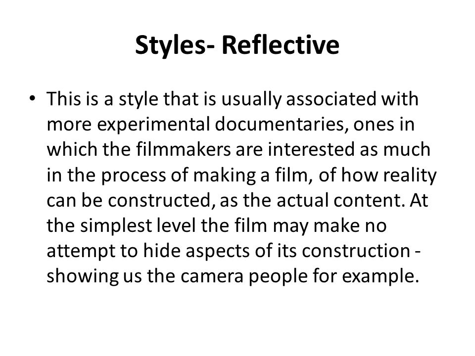 Styles- Reflective This is a style that is usually associated with more experimental documentaries, ones in which the filmmakers are interested as muc